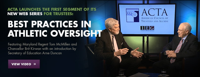 ACTA launches the first segment of its new web series for trustees: Best Practices in Athletic Oversight featuring Maryland Regent Tom McMillen and Chancellor Brit Kirwan with an introduction by Secretary of Education Arne Duncan. View the Video.